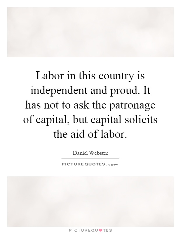 Labor in this country is independent and proud. It has not to ask the patronage of capital, but capital solicits the aid of labor Picture Quote #1