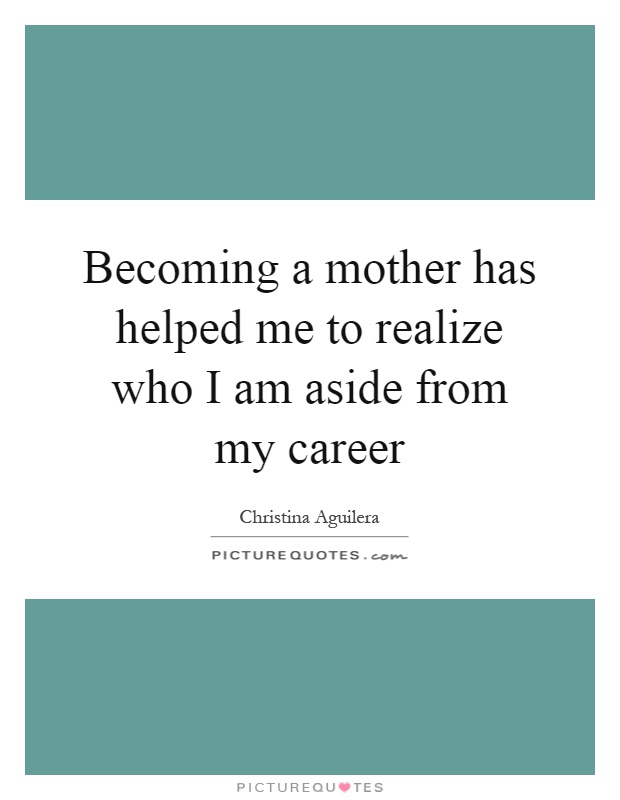 Becoming a mother has helped me to realize who I am aside from my career Picture Quote #1