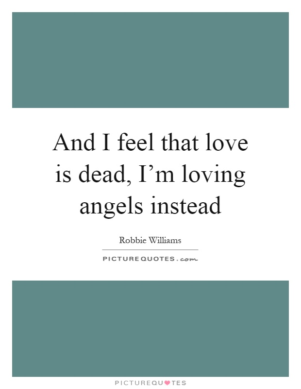 And I feel that love is dead, I'm loving angels instead Picture Quote #1