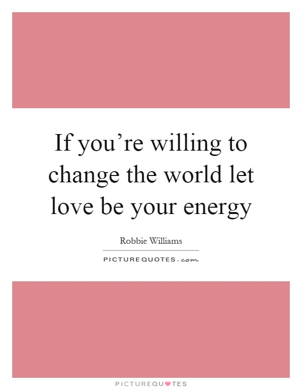 If you're willing to change the world let love be your energy Picture Quote #1