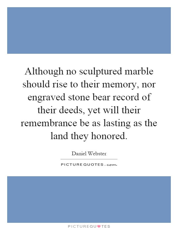 Although no sculptured marble should rise to their memory, nor engraved stone bear record of their deeds, yet will their remembrance be as lasting as the land they honored Picture Quote #1