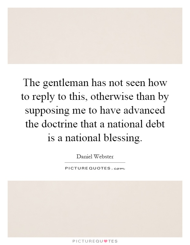 The gentleman has not seen how to reply to this, otherwise than by supposing me to have advanced the doctrine that a national debt is a national blessing Picture Quote #1