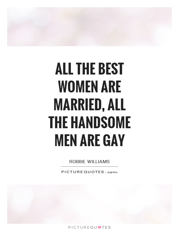 All the best women are married, all the handsome men are gay Picture Quote #1