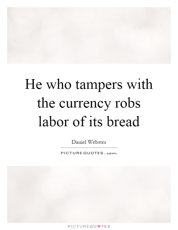 He who tampers with the currency robs labor of its bread Picture Quote #1
