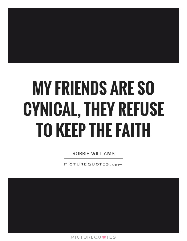 My friends are so cynical, they refuse to keep the faith Picture Quote #1