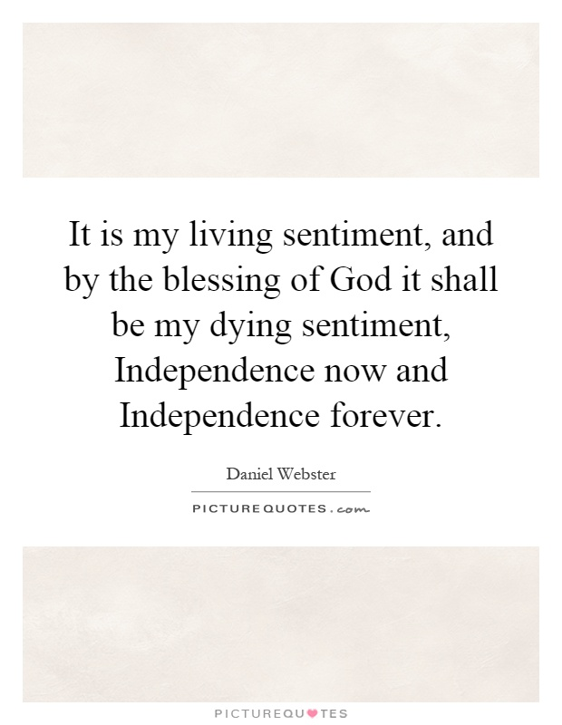 It is my living sentiment, and by the blessing of God it shall be my dying sentiment, Independence now and Independence forever Picture Quote #1