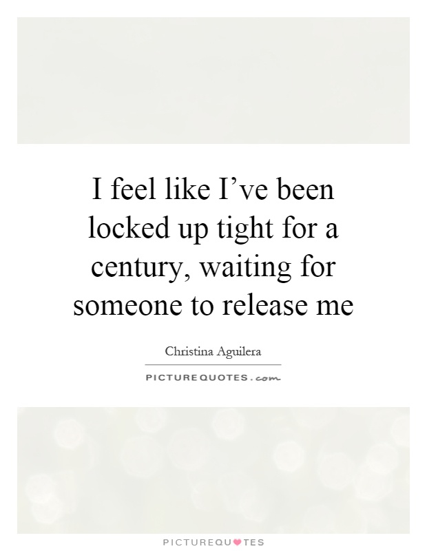 I feel like I've been locked up tight for a century, waiting for someone to release me Picture Quote #1