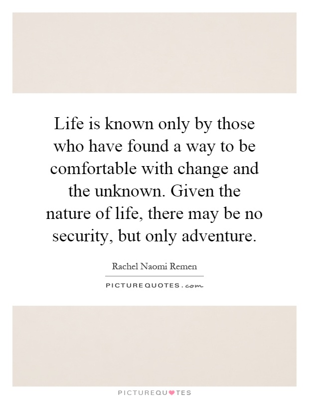 Life Is Known Only By Those Who Have Found A Way To Be Comfortable With  Change And The Unknown. Given The Nature Of Life, There May Be No Security,  ...