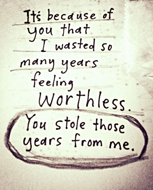 It's because of you that I wasted so many years feeling worthless. You stole those years from me Picture Quote #1