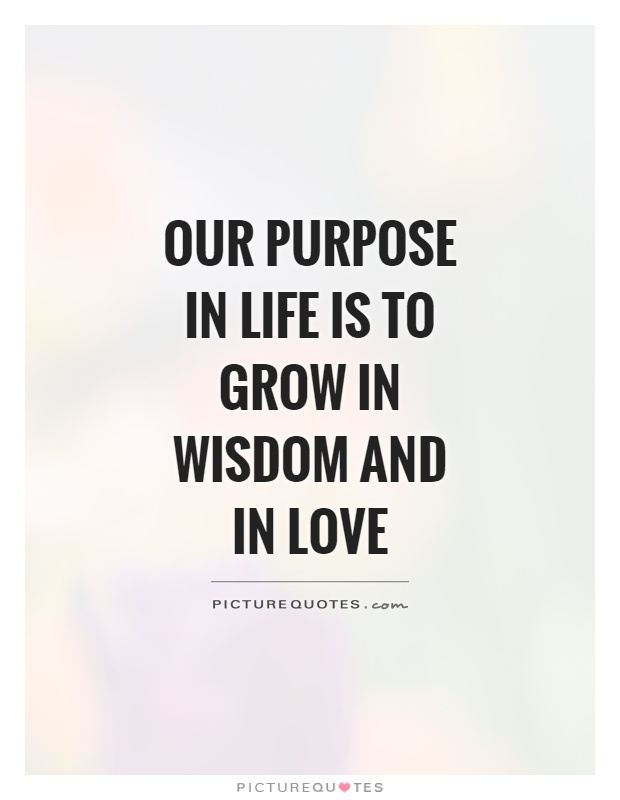 Wisdom Quotes About Life And Love: Our Purpose In Life Is To Grow In Wisdom And In Love