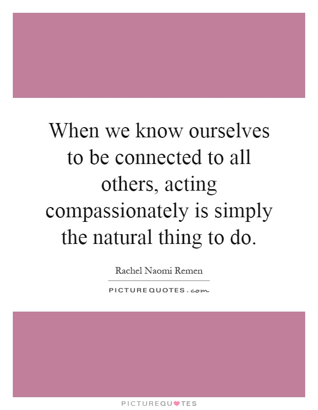 When we know ourselves to be connected to all others, acting compassionately is simply the natural thing to do Picture Quote #1