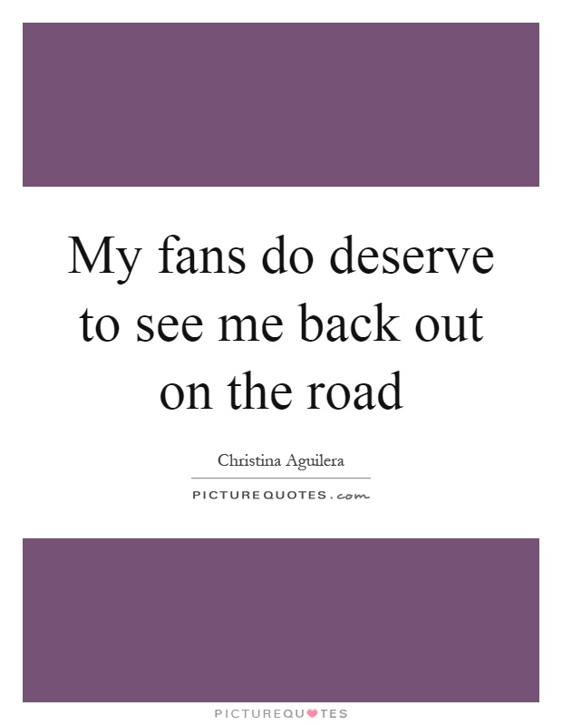 My fans do deserve to see me back out on the road Picture Quote #1