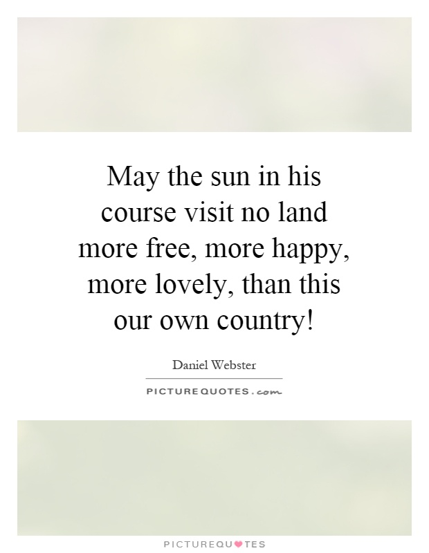 May the sun in his course visit no land more free, more happy, more lovely, than this our own country! Picture Quote #1