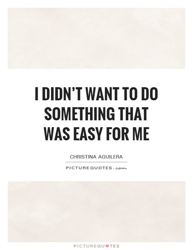 I didn't want to do something that was easy for me Picture Quote #1