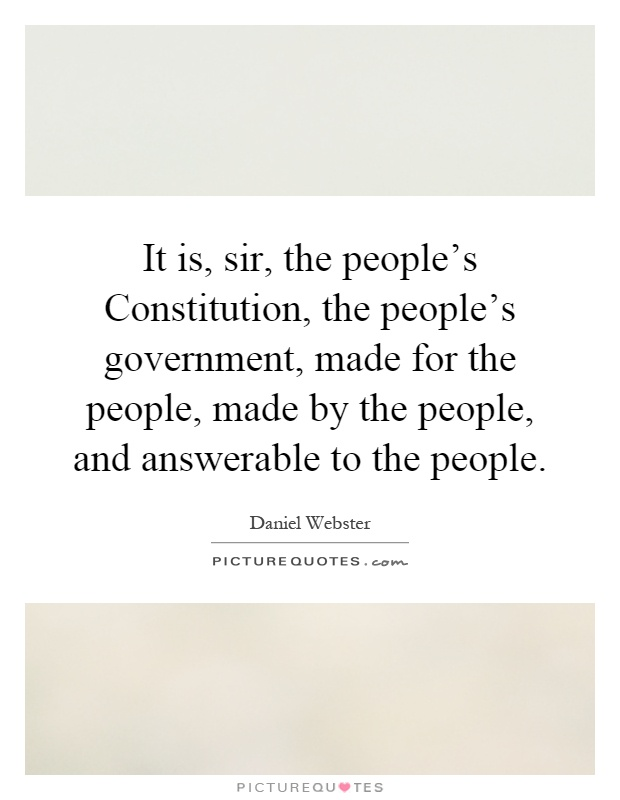 It is, sir, the people's Constitution, the people's government, made for the people, made by the people, and answerable to the people Picture Quote #1