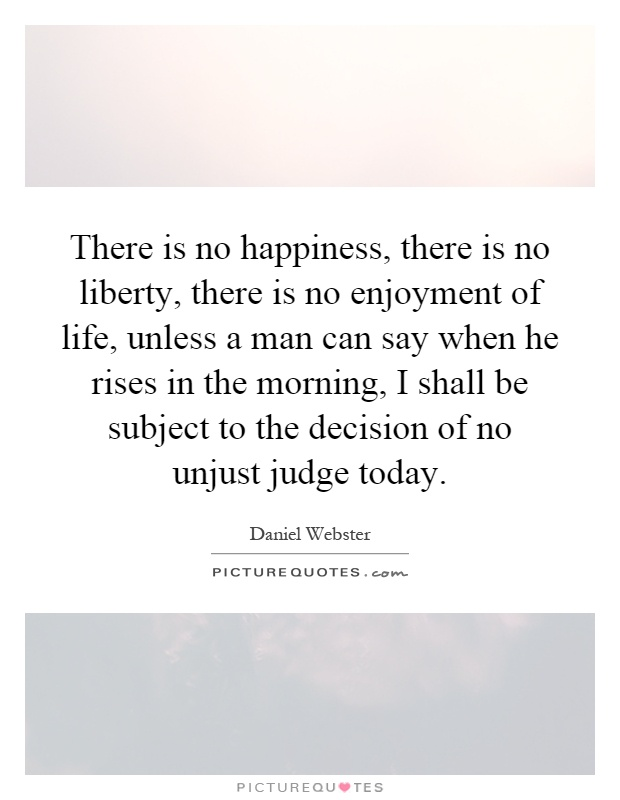 There is no happiness, there is no liberty, there is no enjoyment of life, unless a man can say when he rises in the morning, I shall be subject to the decision of no unjust judge today Picture Quote #1