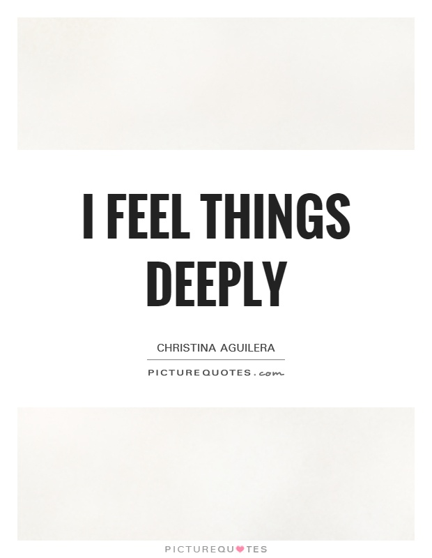 I feel things deeply Picture Quote #1