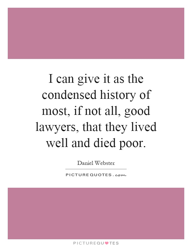 I can give it as the condensed history of most, if not all, good lawyers, that they lived well and died poor Picture Quote #1