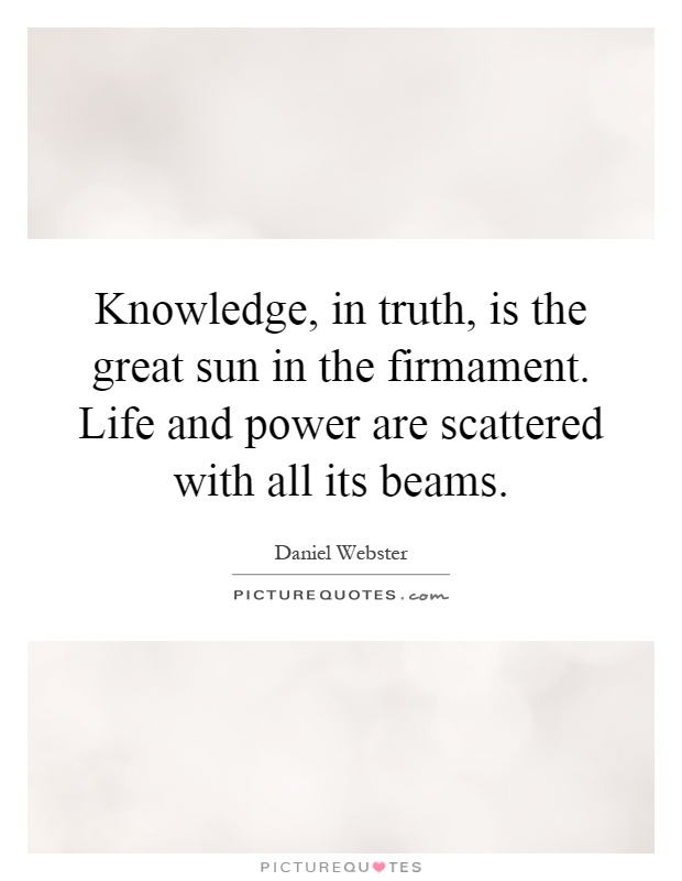 Knowledge, in truth, is the great sun in the firmament. Life and power are scattered with all its beams Picture Quote #1