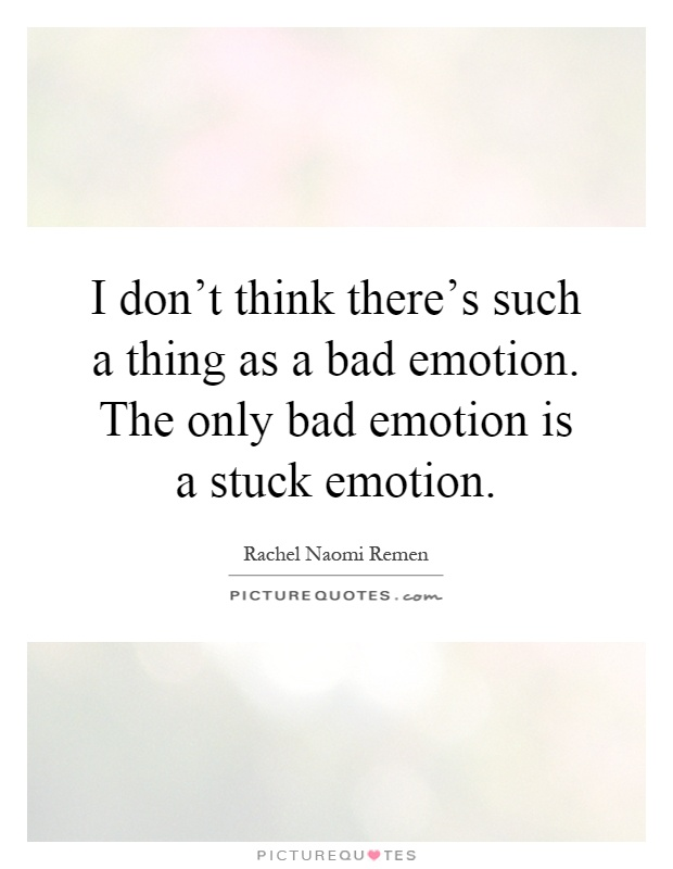 I don't think there's such a thing as a bad emotion. The only bad emotion is a stuck emotion Picture Quote #1