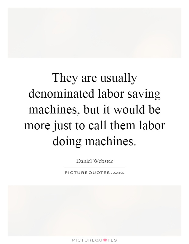 They are usually denominated labor saving machines, but it would be more just to call them labor doing machines Picture Quote #1