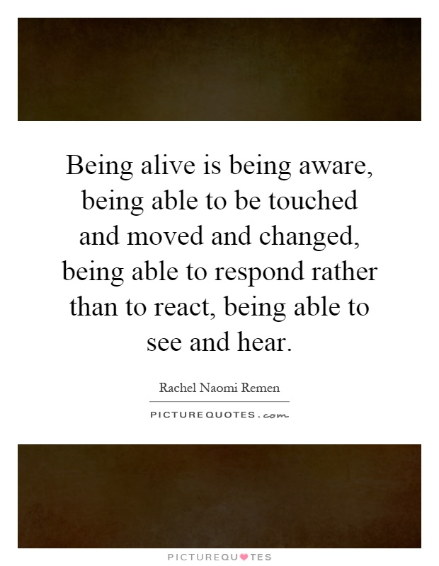 Being alive is being aware, being able to be touched and moved and changed, being able to respond rather than to react, being able to see and hear Picture Quote #1