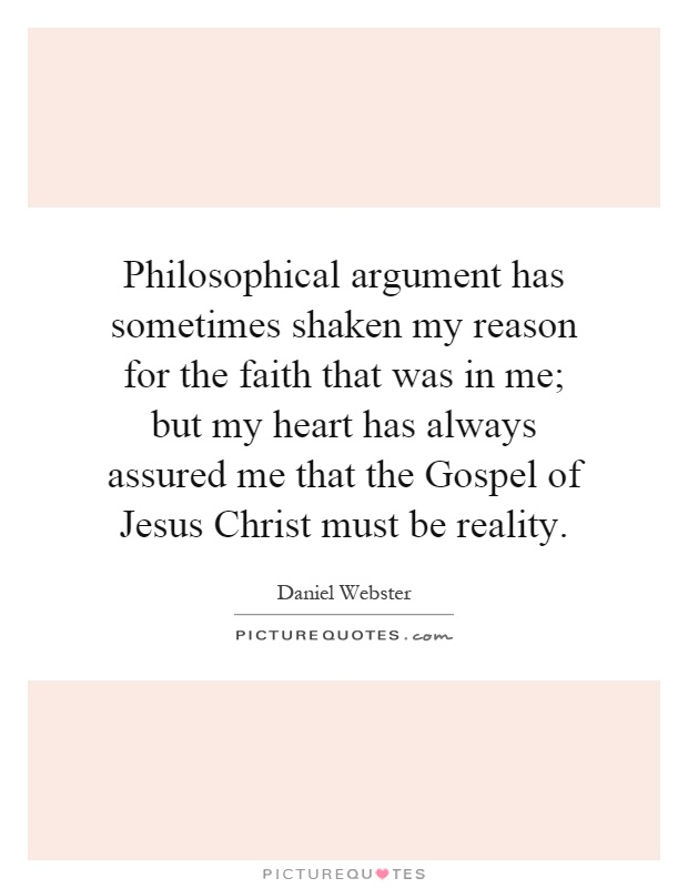 Philosophical argument has sometimes shaken my reason for the faith that was in me; but my heart has always assured me that the Gospel of Jesus Christ must be reality Picture Quote #1