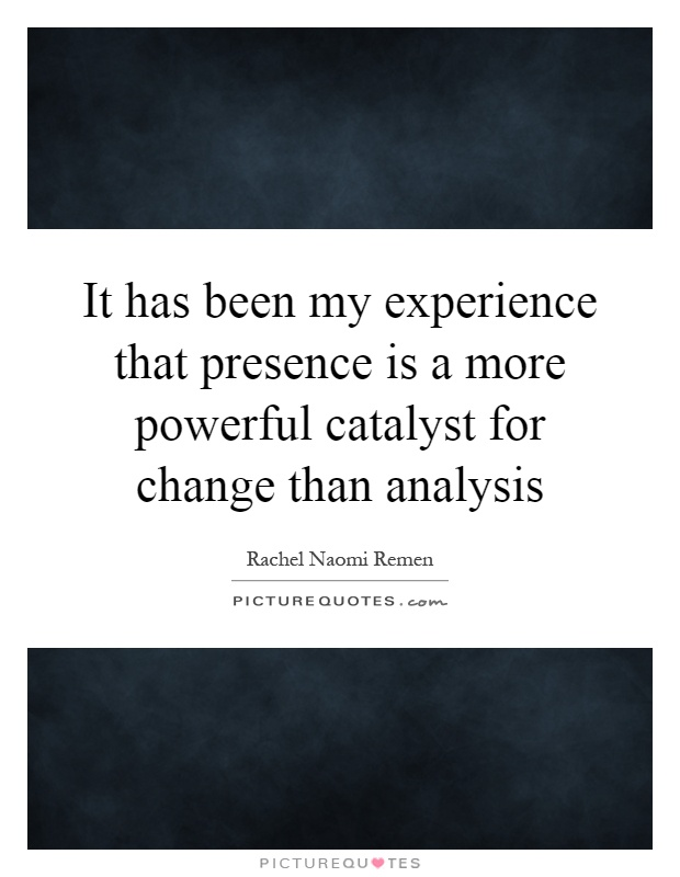It has been my experience that presence is a more powerful catalyst for change than analysis Picture Quote #1