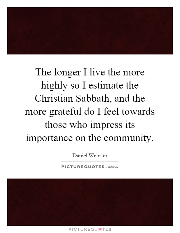 The longer I live the more highly so I estimate the Christian Sabbath, and the more grateful do I feel towards those who impress its importance on the community Picture Quote #1