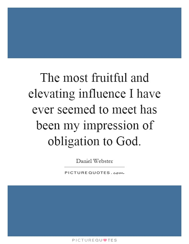 The most fruitful and elevating influence I have ever seemed to meet has been my impression of obligation to God Picture Quote #1