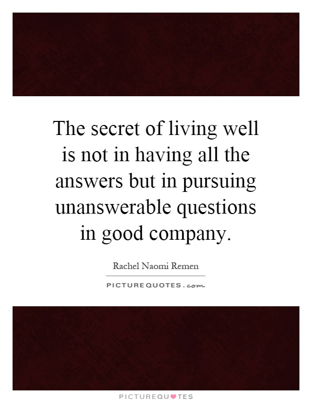 The secret of living well is not in having all the answers but in pursuing unanswerable questions in good company Picture Quote #1