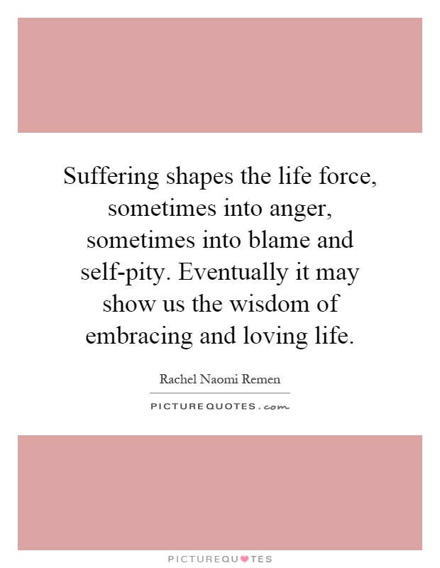Suffering shapes the life force, sometimes into anger, sometimes into blame and self-pity. Eventually it may show us the wisdom of embracing and loving life Picture Quote #1