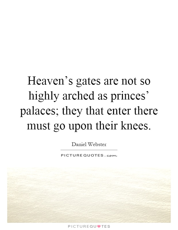 Heaven's gates are not so highly arched as princes' palaces; they that enter there must go upon their knees Picture Quote #1