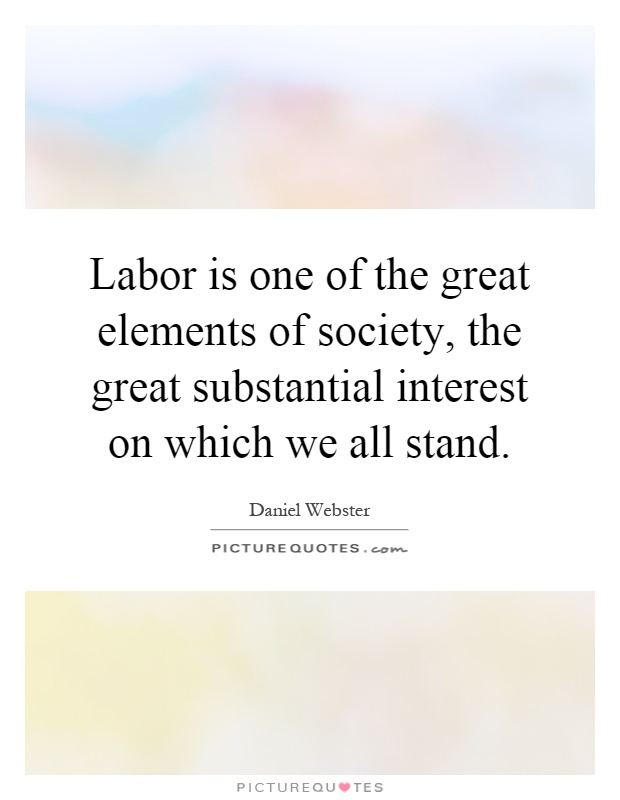 Labor is one of the great elements of society, the great substantial interest on which we all stand Picture Quote #1