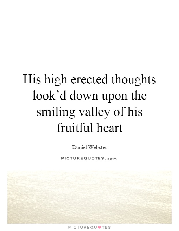 His high erected thoughts look'd down upon the smiling valley of his fruitful heart Picture Quote #1