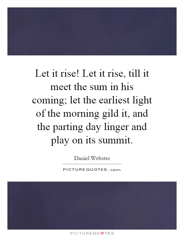 Let it rise! Let it rise, till it meet the sum in his coming; let the earliest light of the morning gild it, and the parting day linger and play on its summit Picture Quote #1