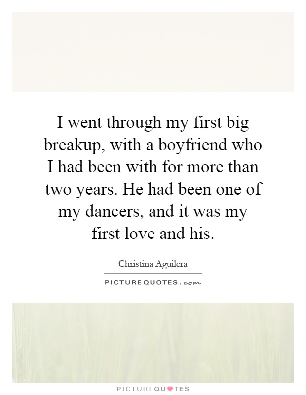 I went through my first big breakup, with a boyfriend who I had been with for more than two years. He had been one of my dancers, and it was my first love and his Picture Quote #1