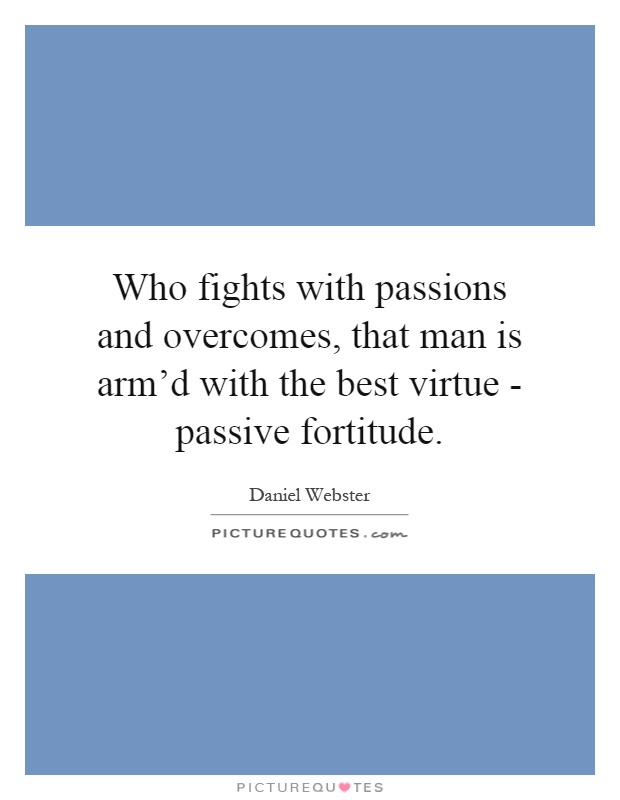 Who fights with passions and overcomes, that man is arm'd with the best virtue - passive fortitude Picture Quote #1
