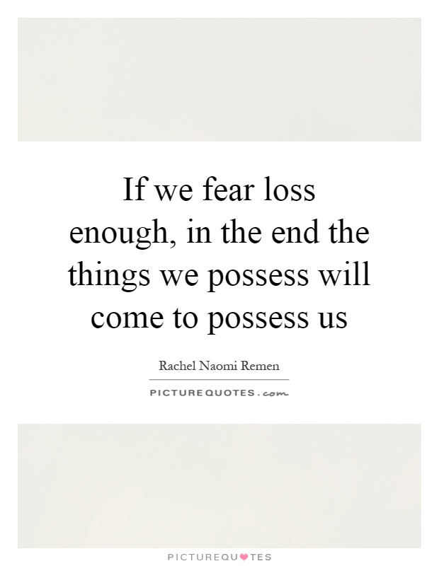 If we fear loss enough, in the end the things we possess will come to possess us Picture Quote #1