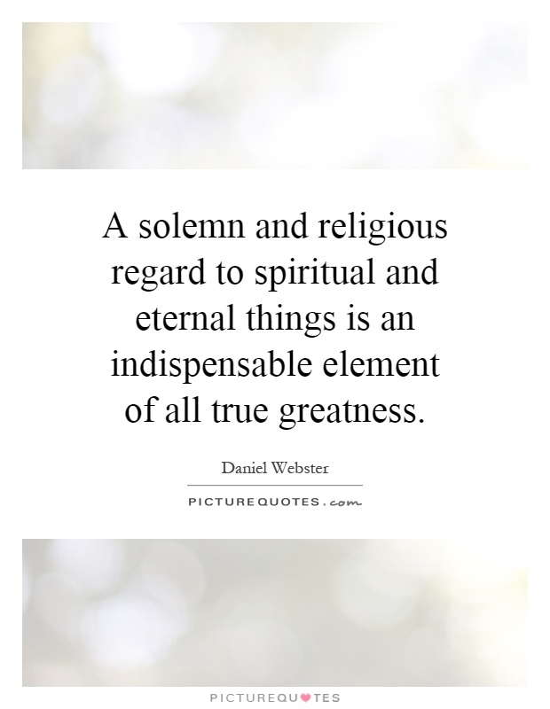 A solemn and religious regard to spiritual and eternal things is an indispensable element of all true greatness Picture Quote #1