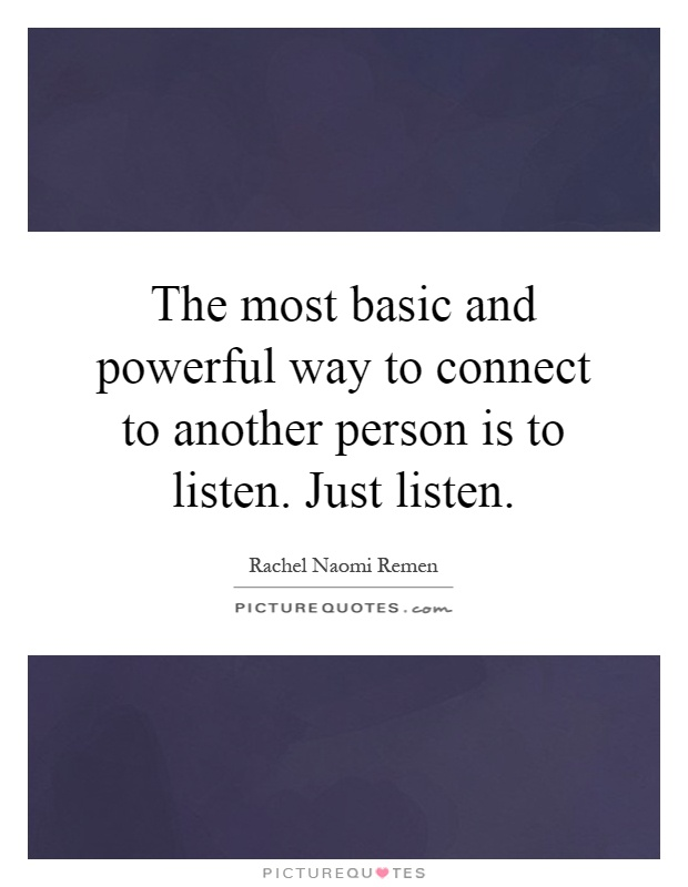 The most basic and powerful way to connect to another person is to listen. Just listen Picture Quote #1