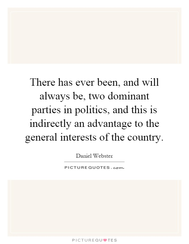 There has ever been, and will always be, two dominant parties in politics, and this is indirectly an advantage to the general interests of the country Picture Quote #1
