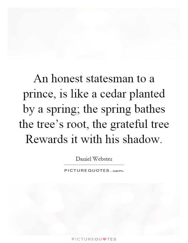 An honest statesman to a prince, is like a cedar planted by a spring; the spring bathes the tree's root, the grateful tree Rewards it with his shadow Picture Quote #1