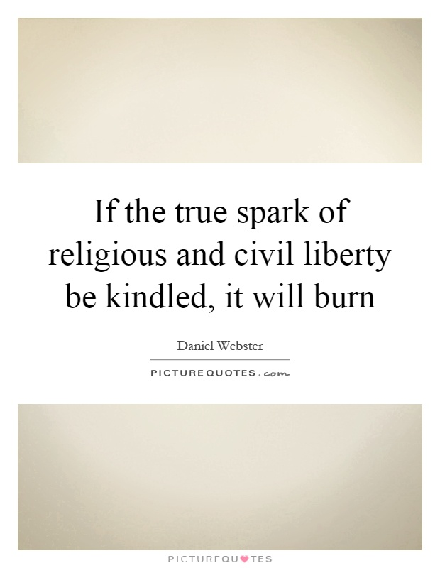 If the true spark of religious and civil liberty be kindled, it will burn Picture Quote #1