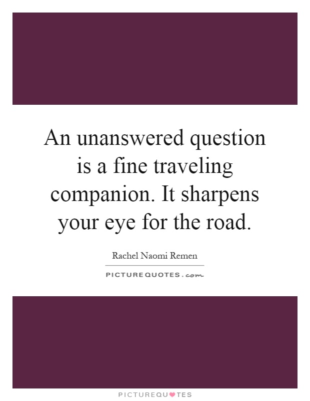 An unanswered question is a fine traveling companion. It sharpens your eye for the road Picture Quote #1