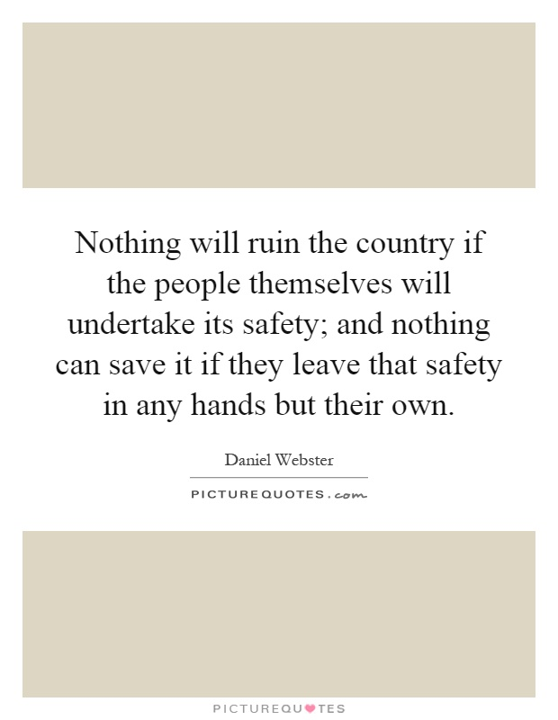 Nothing will ruin the country if the people themselves will undertake its safety; and nothing can save it if they leave that safety in any hands but their own Picture Quote #1