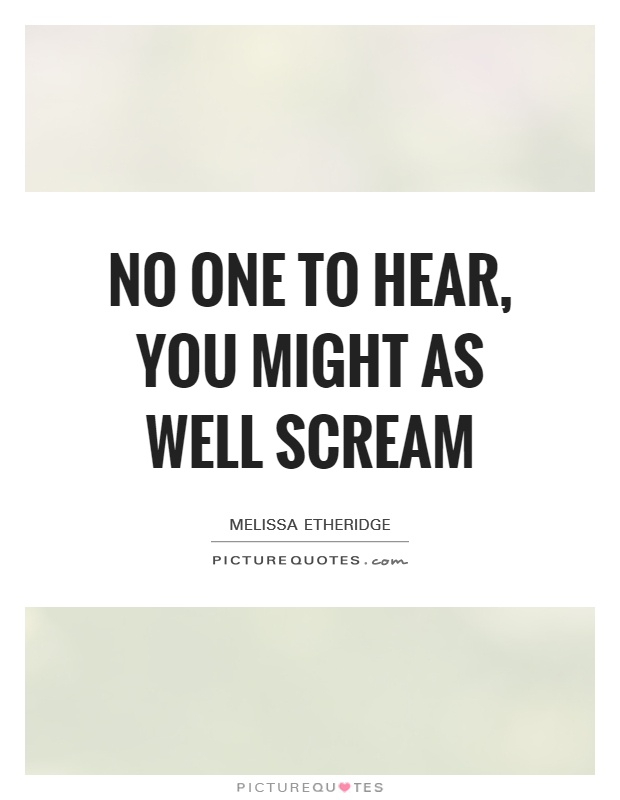 No one to hear, you might as well scream Picture Quote #1