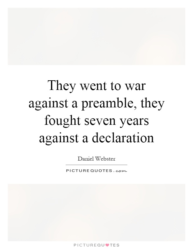 They went to war against a preamble, they fought seven years against a declaration Picture Quote #1