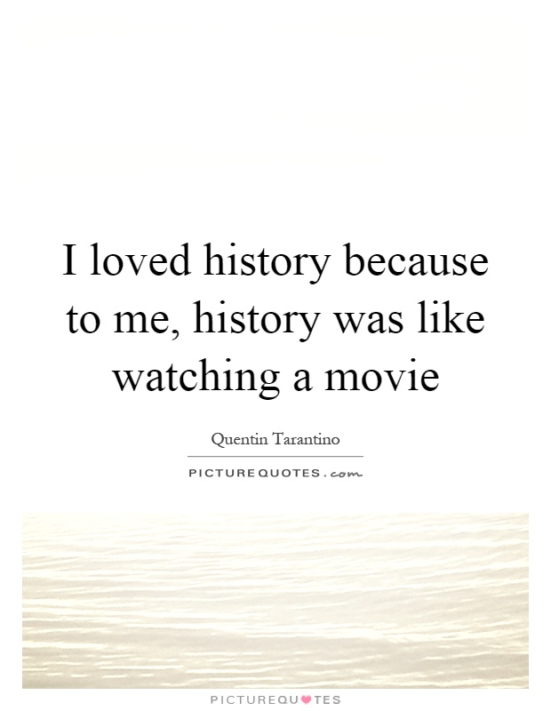 I loved history because to me, history was like watching a movie Picture Quote #1