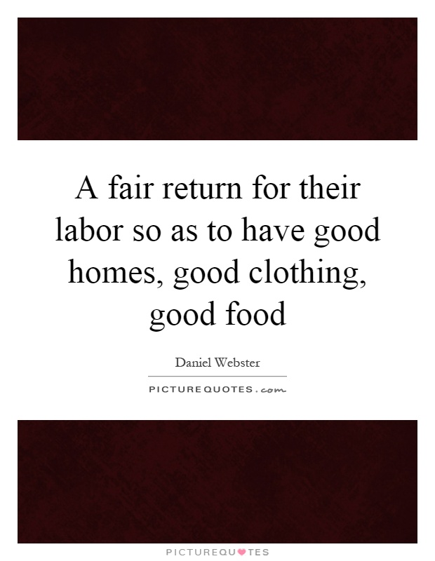 A fair return for their labor so as to have good homes, good clothing, good food Picture Quote #1
